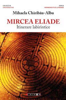 mihaela-chiribau-albu-mircea-eliade-itinerare-labirintice