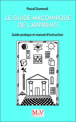 Dumesnil Pascal Guide Maconnique de l'Apprenti, Guide Pratique et Manuel d'Instruction Apprent